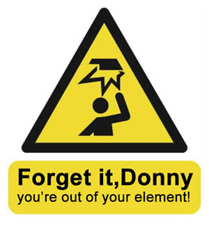 Forget it Donny, you're out of your element