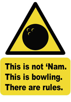 This is not 'Nam. This is bowling. There are rules.