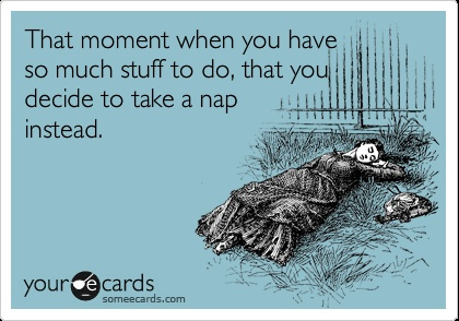 That moment when you have so much stuff to do, that you decide to take a nap instead